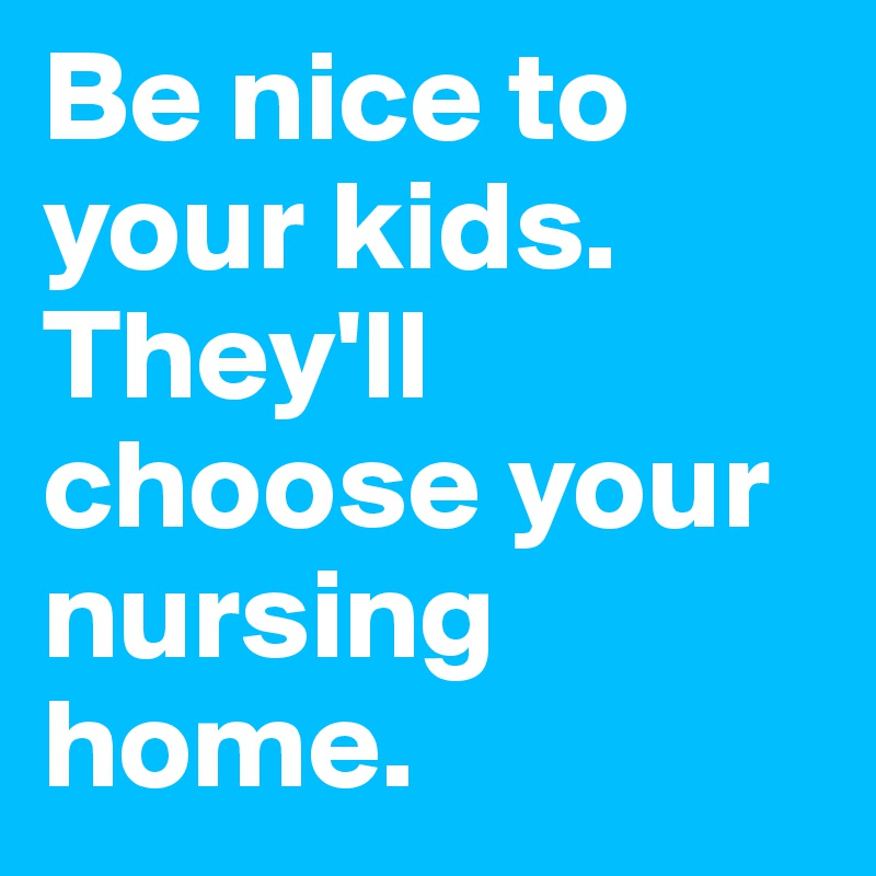 Be-nice-to-your-kids-They-ll-choose-your-nursing-h
